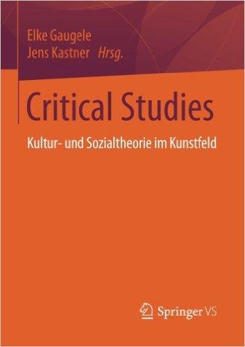 critical-studies_kultur-u-sozialtheorie-im-kunstfeld_gaugele_kastner_2016