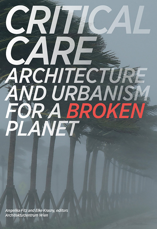Critical-Care_Architecture-and-Urbanism-For-A-Broken-Planet_eds_Elke-Krasny_Angelika-Fitz_MIT-press_2019_preview_600x875